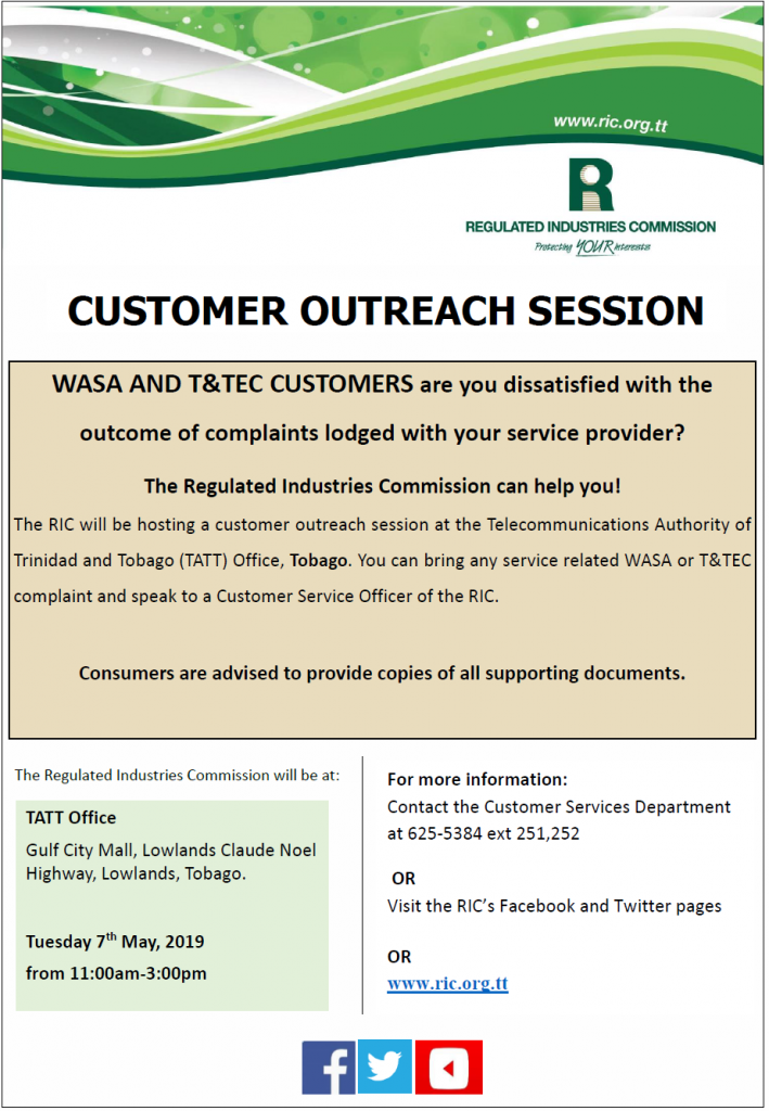 Tobago we are coming! WASA and T&TEC customers are you dissatisfied with the outcome of complaints lodged with your service provider? The RIC will be hosting an outreach session at the TATT office Tobago: Gulf City Mall Lowlands on Tuesday 7th May, 2019 from 11:00am - 3:00pm. Consumers are advised to provide copies of all supporting documents.